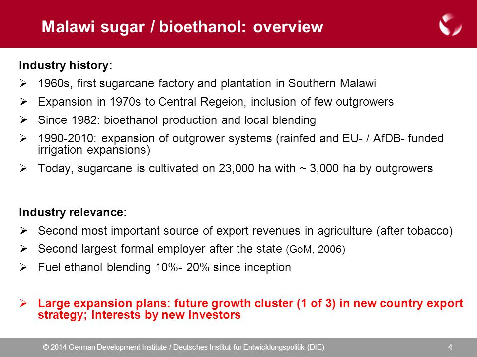 © 2014 German Development Institute / Deutsches Institut für Entwicklungspolitik (DIE) Malawi sugar / bioethanol: overview Industry history:  1960s, first sugarcane factory and plantation in Southern Malawi  Expansion in 1970s to Central Regeion, inclusion of few outgrowers  Since 1982: bioethanol production and local blending  1990-2010: expansion of outgrower systems (rainfed and EU- / AfDB- funded irrigation expansions)  Today, sugarcane is cultivated on 23,000 ha with ~ 3,000 ha by outgrowers Industry relevance:  Second most important source of export revenues in agriculture (after tobacco)  Second largest formal employer after the state (GoM, 2006)  Fuel ethanol blending 10%- 20% since inception  Large expansion plans: future growth cluster (1 of 3) in new country export strategy; interests by new investors 4