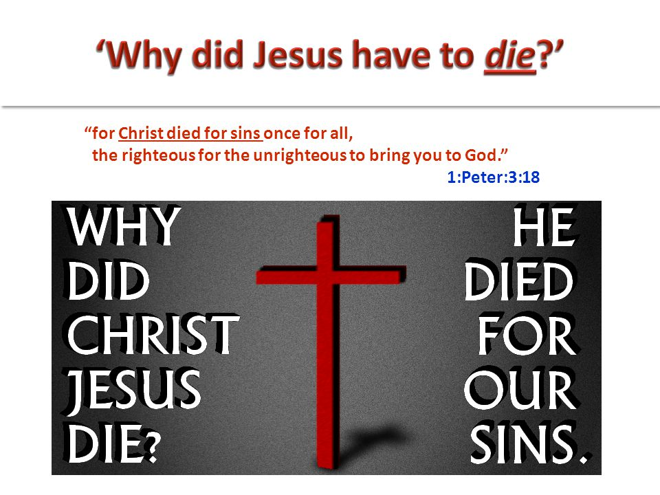 """for Christ died for sins once for all, the righteous for the unrighteous to bring you to God."" 1:Peter:3:18"