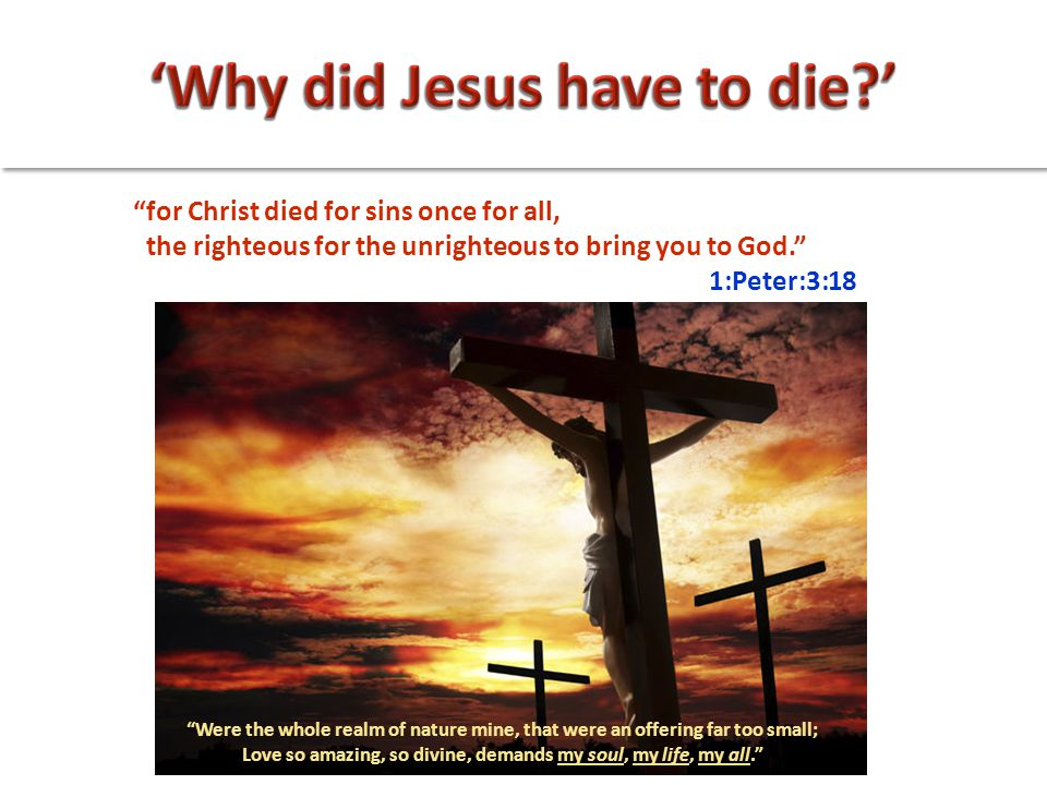 """for Christ died for sins once for all, the righteous for the unrighteous to bring you to God."" 1:Peter:3:18 ""Were the whole realm of nature mine, tha"