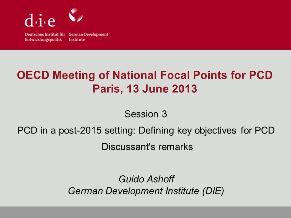 OECD Meeting of National Focal Points for PCD Paris, 13 June 2013 Session 3 PCD in a post-2015 setting: Defining key objectives for PCD Discussant s remarks Guido Ashoff German Development Institute (DIE)