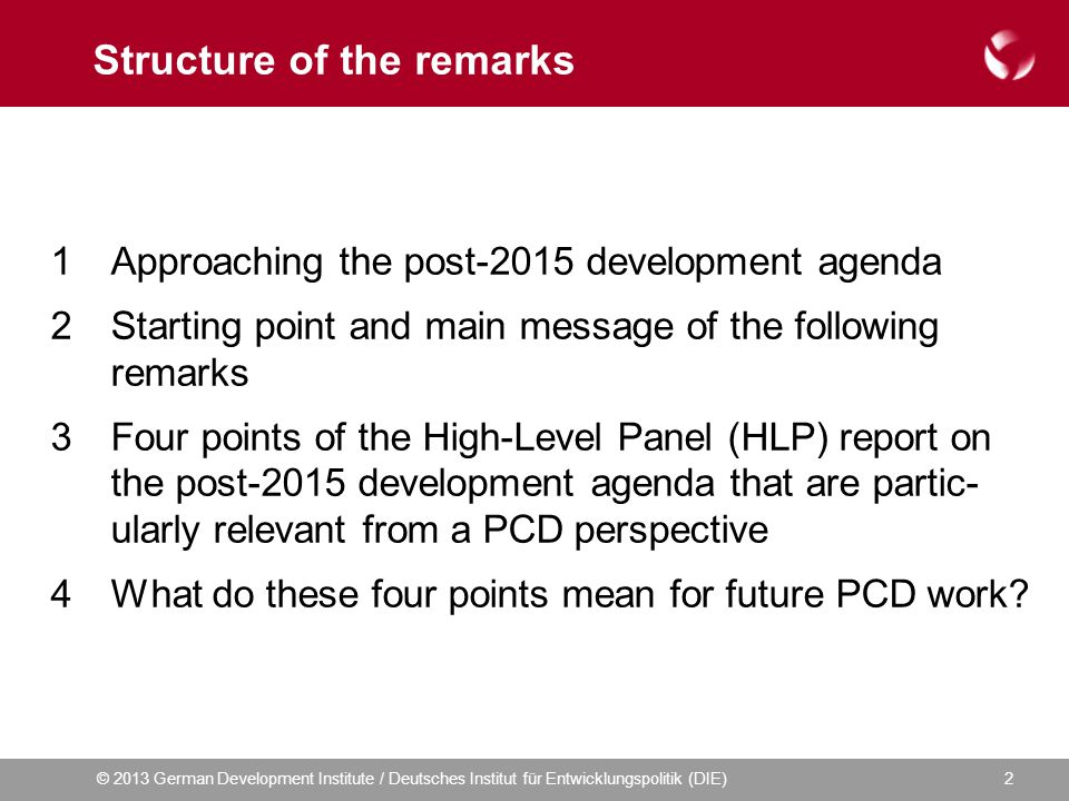 © 2013 German Development Institute / Deutsches Institut für Entwicklungspolitik (DIE)2 Structure of the remarks 1Approaching the post-2015 development agenda 2Starting point and main message of the following remarks 3Four points of the High-Level Panel (HLP) report on the post-2015 development agenda that are partic- ularly relevant from a PCD perspective 4What do these four points mean for future PCD work