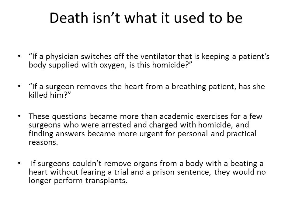 Death isn't what it used to be If a physician switches off the ventilator that is keeping a patient's body supplied with oxygen, is this homicide? If a surgeon removes the heart from a breathing patient, has she killed him? These questions became more than academic exercises for a few surgeons who were arrested and charged with homicide, and finding answers became more urgent for personal and practical reasons.