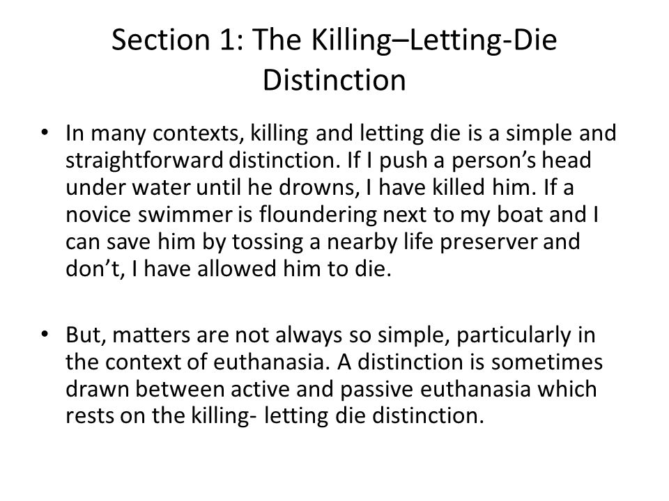 Section 1: The Killing–Letting-Die Distinction In many contexts, killing and letting die is a simple and straightforward distinction.