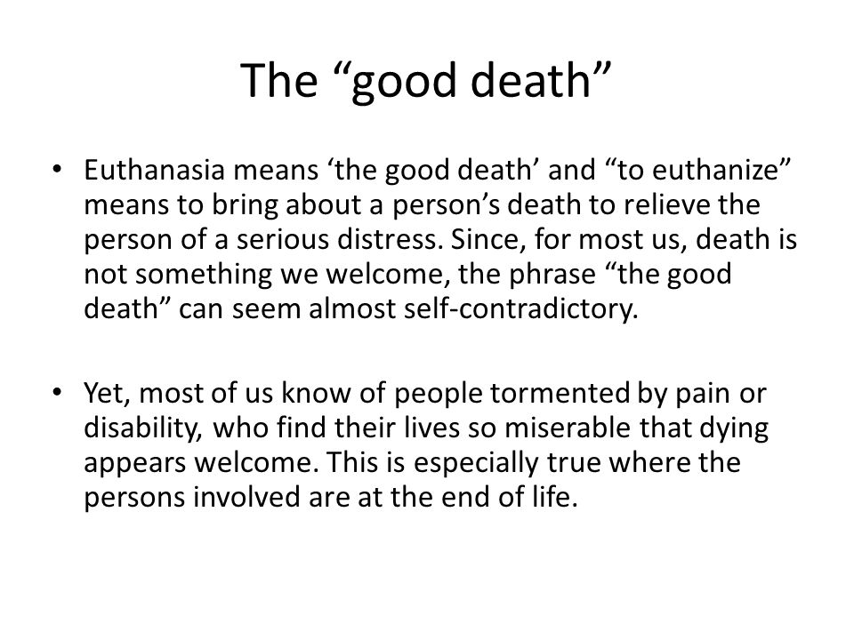 The good death Euthanasia means 'the good death' and to euthanize means to bring about a person's death to relieve the person of a serious distress.