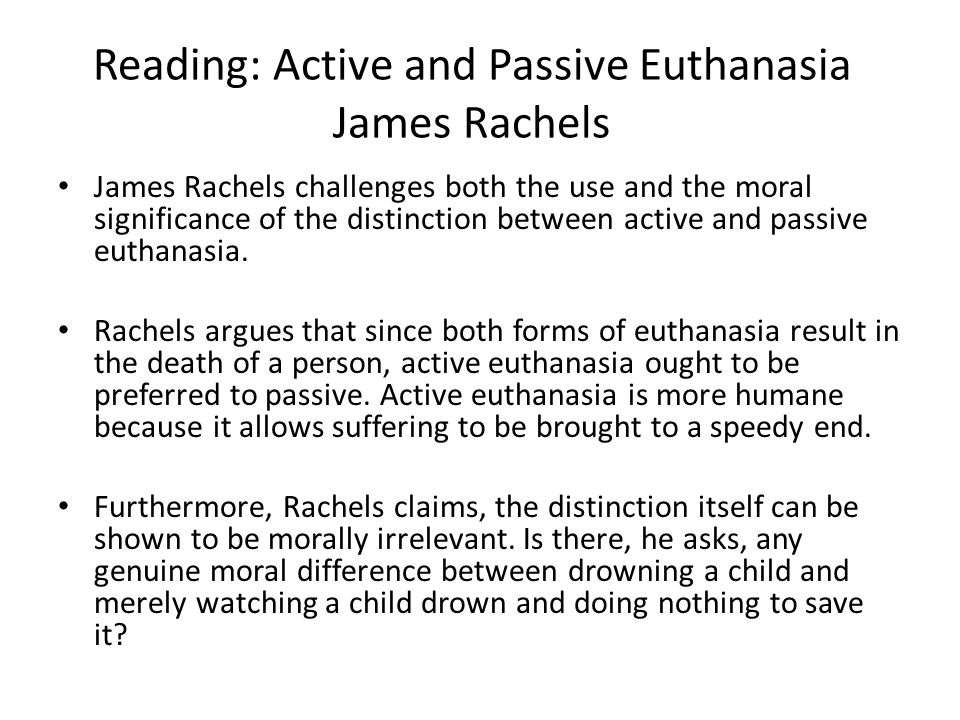Reading: Active and Passive Euthanasia James Rachels James Rachels challenges both the use and the moral significance of the distinction between active and passive euthanasia.