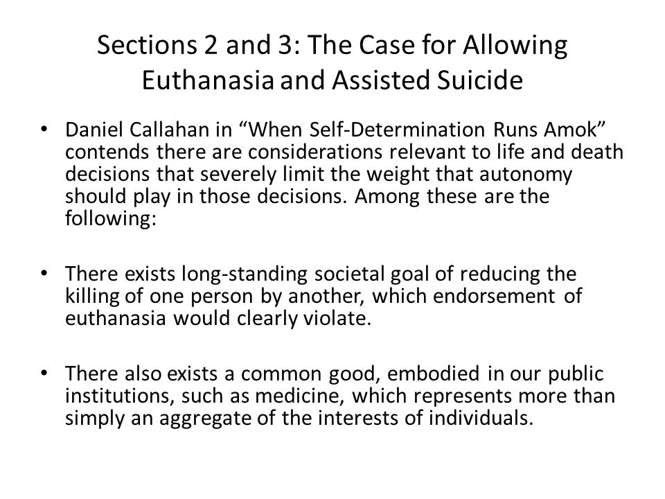 Sections 2 and 3: The Case for Allowing Euthanasia and Assisted Suicide Daniel Callahan in When Self-Determination Runs Amok contends there are considerations relevant to life and death decisions that severely limit the weight that autonomy should play in those decisions.