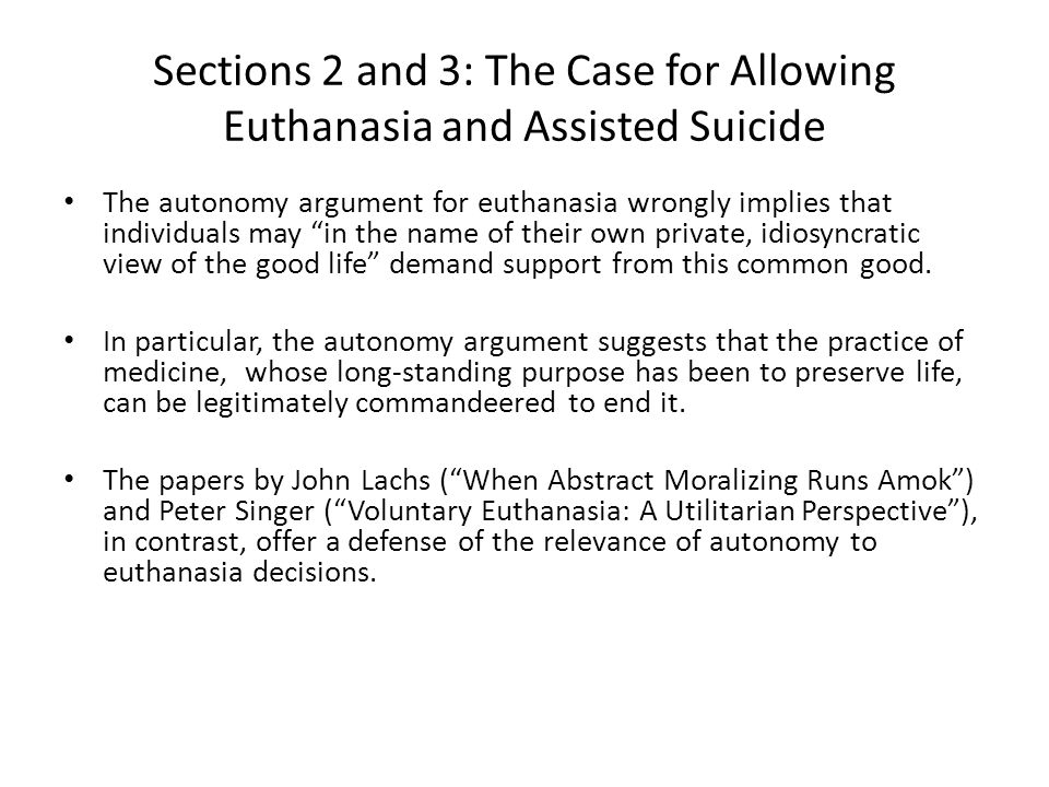 Sections 2 and 3: The Case for Allowing Euthanasia and Assisted Suicide The autonomy argument for euthanasia wrongly implies that individuals may in the name of their own private, idiosyncratic view of the good life demand support from this common good.