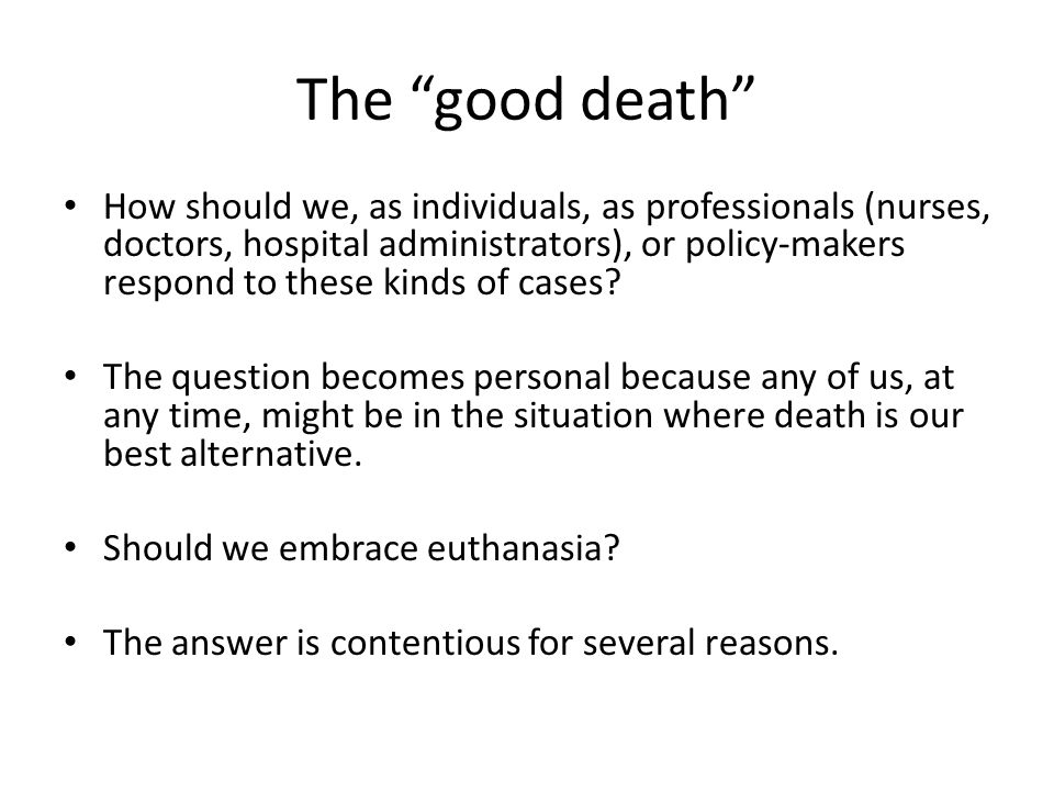 The good death How should we, as individuals, as professionals (nurses, doctors, hospital administrators), or policy-makers respond to these kinds of cases.