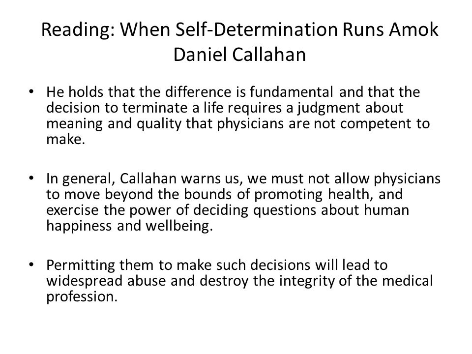 Reading: When Self-Determination Runs Amok Daniel Callahan He holds that the difference is fundamental and that the decision to terminate a life requires a judgment about meaning and quality that physicians are not competent to make.