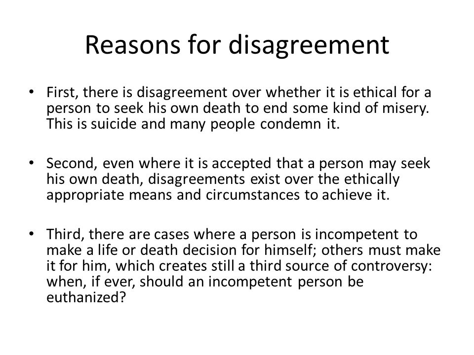 Reasons for disagreement First, there is disagreement over whether it is ethical for a person to seek his own death to end some kind of misery.