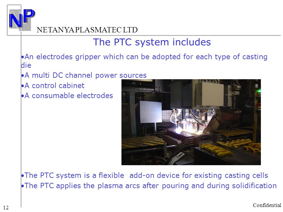 NETANYA PLASMATEC LTD Confidential 12 The PTC system includes An electrodes gripper which can be adopted for each type of casting die A multi DC channel power sources A control cabinet A consumable electrodes The PTC system is a flexible add-on device for existing casting cells The PTC applies the plasma arcs after pouring and during solidification