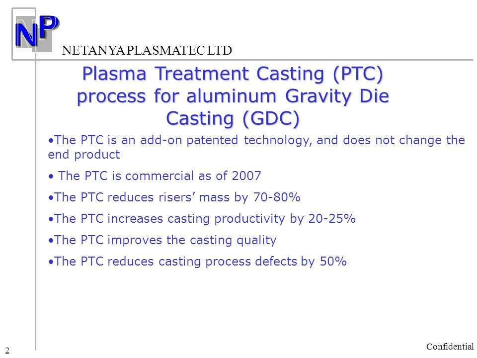 NETANYA PLASMATEC LTD Confidential 2 Plasma Treatment Casting (PTC) process for aluminum Gravity Die Casting (GDC) The PTC is an add-on patented technology, and does not change the end product The PTC is commercial as of 2007 The PTC reduces risers' mass by 70-80% The PTC increases casting productivity by 20-25% The PTC improves the casting quality The PTC reduces casting process defects by 50%