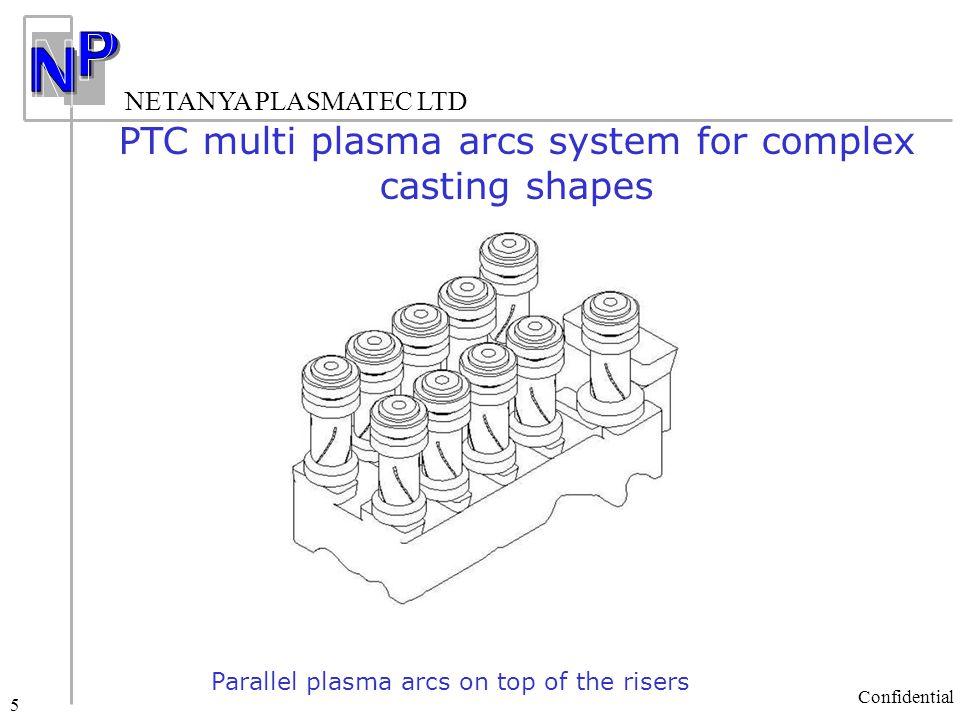 NETANYA PLASMATEC LTD Confidential 5 PTC multi plasma arcs system for complex casting shapes Parallel plasma arcs on top of the risers