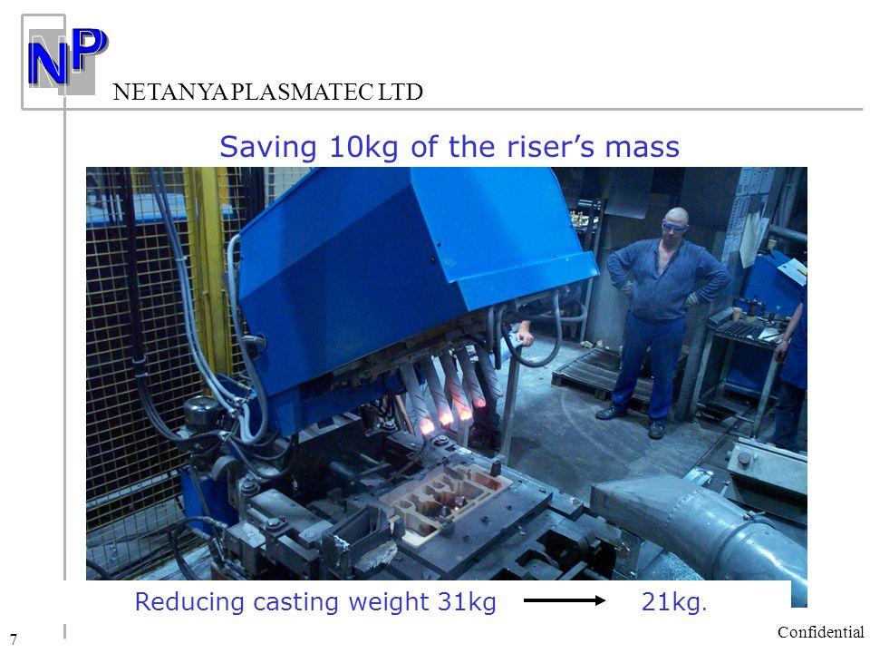 NETANYA PLASMATEC LTD Confidential 7 Saving 10kg of the riser's mass Reducing casting weight 31kg 21kg.