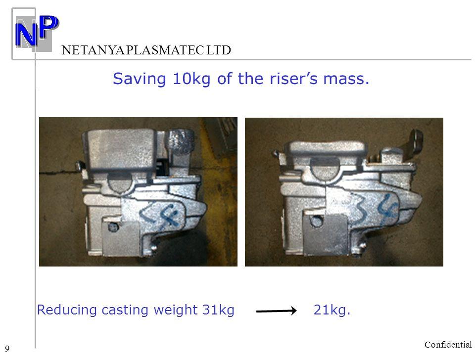 NETANYA PLASMATEC LTD Confidential 9 Saving 10kg of the riser's mass. Reducing casting weight 31kg 21kg.