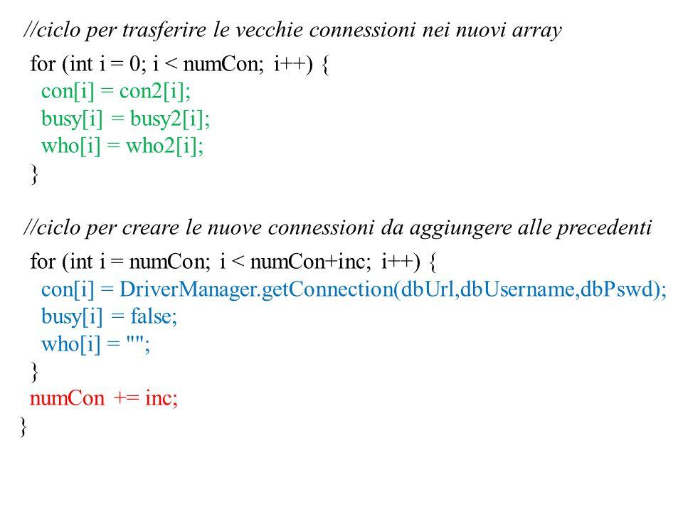 //ciclo per trasferire le vecchie connessioni nei nuovi array for (int i = 0; i < numCon; i++) { con[i] = con2[i]; busy[i] = busy2[i]; who[i] = who2[i]; } //ciclo per creare le nuove connessioni da aggiungere alle precedenti for (int i = numCon; i < numCon+inc; i++) { con[i] = DriverManager.getConnection(dbUrl,dbUsername,dbPswd); busy[i] = false; who[i] = ; } numCon += inc; }