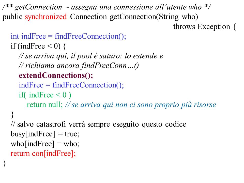 /** getConnection - assegna una connessione all'utente who */ public synchronized Connection getConnection(String who) throws Exception { int indFree = findFreeConnection(); if (indFree < 0) { // se arriva qui, il pool è saturo: lo estende e // richiama ancora findFreeConn…() extendConnections(); indFree = findFreeConnection(); if( indFree < 0 ) return null; // se arriva qui non ci sono proprio più risorse } // salvo catastrofi verrà sempre eseguito questo codice busy[indFree] = true; who[indFree] = who; return con[indFree]; }
