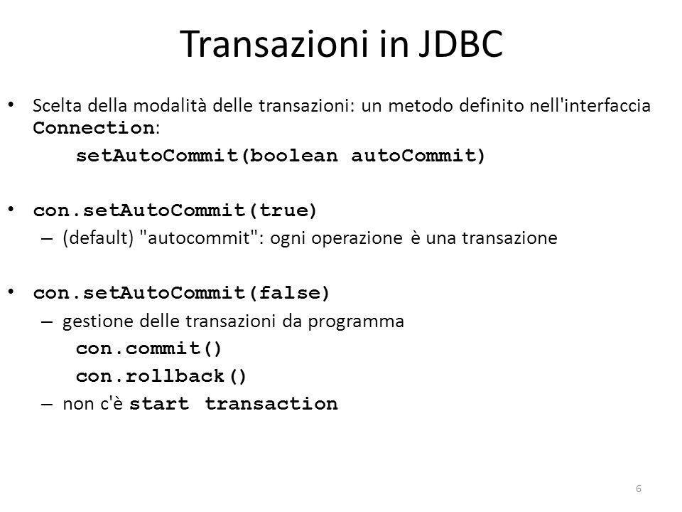 Transazioni in JDBC Scelta della modalità delle transazioni: un metodo definito nell interfaccia Connection : setAutoCommit(boolean autoCommit) con.setAutoCommit(true) – (default) autocommit : ogni operazione è una transazione con.setAutoCommit(false) – gestione delle transazioni da programma con.commit() con.rollback() – non c è start transaction 6