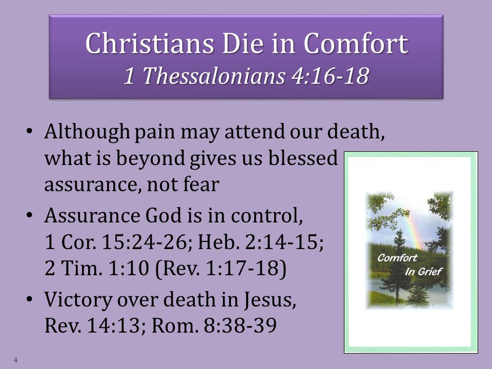 Christians Die in Comfort 1 Thessalonians 4:16-18 Although pain may attend our death, what is beyond gives us blessed assurance, not fear Assurance God is in control, 1 Cor.
