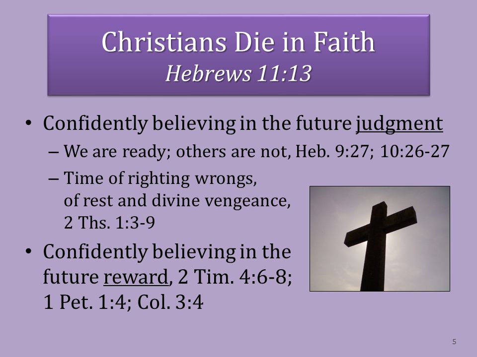 Christians Die in Faith Hebrews 11:13 Confidently believing in the future judgment – We are ready; others are not, Heb.