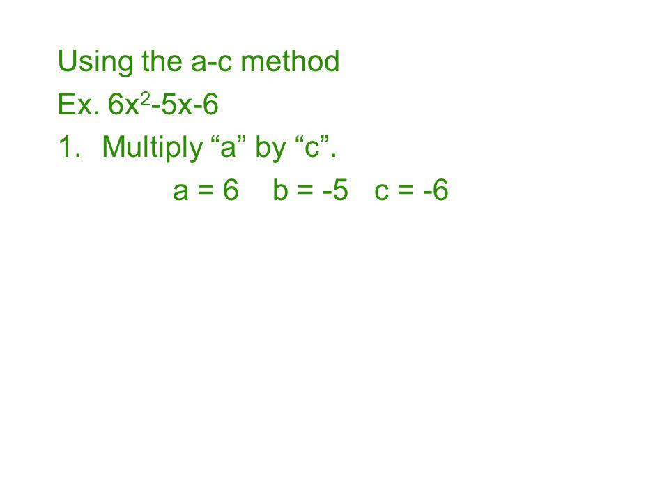 "Using the a-c method Ex. 6x 2 -5x-6 1.Multiply ""a"" by ""c"". a = 6 b = -5 c = -6"