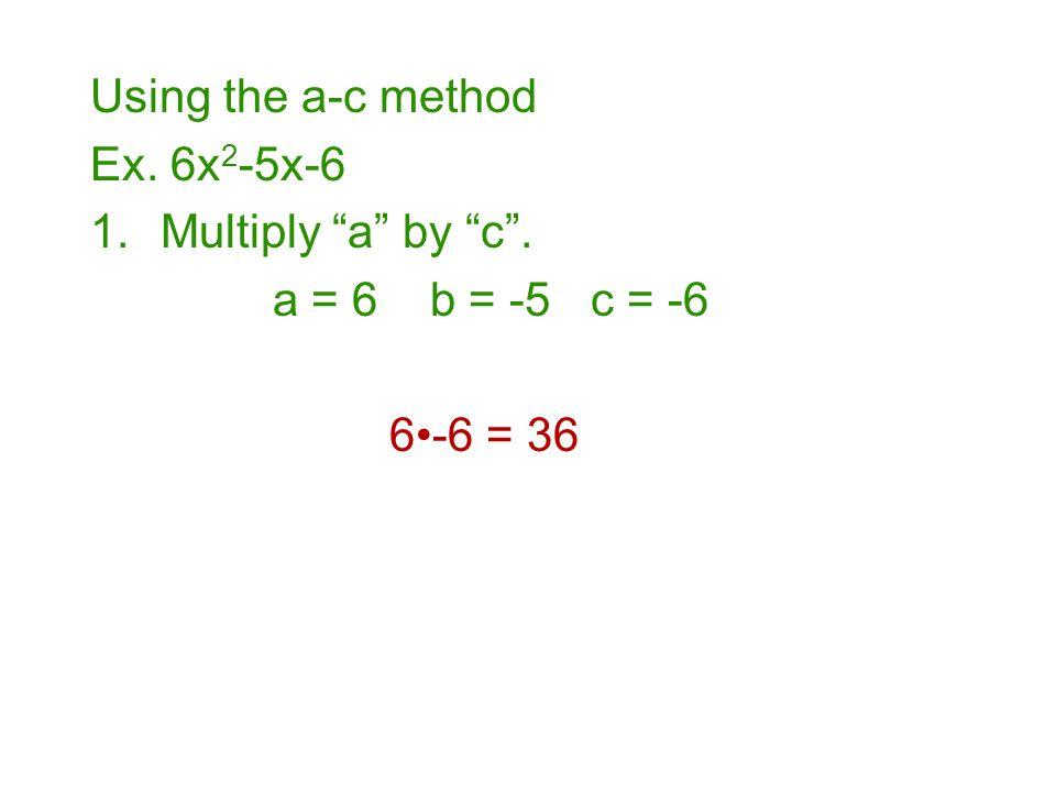 "Using the a-c method Ex. 6x 2 -5x-6 1.Multiply ""a"" by ""c"". a = 6 b = -5 c = -6 6-6 = 36"