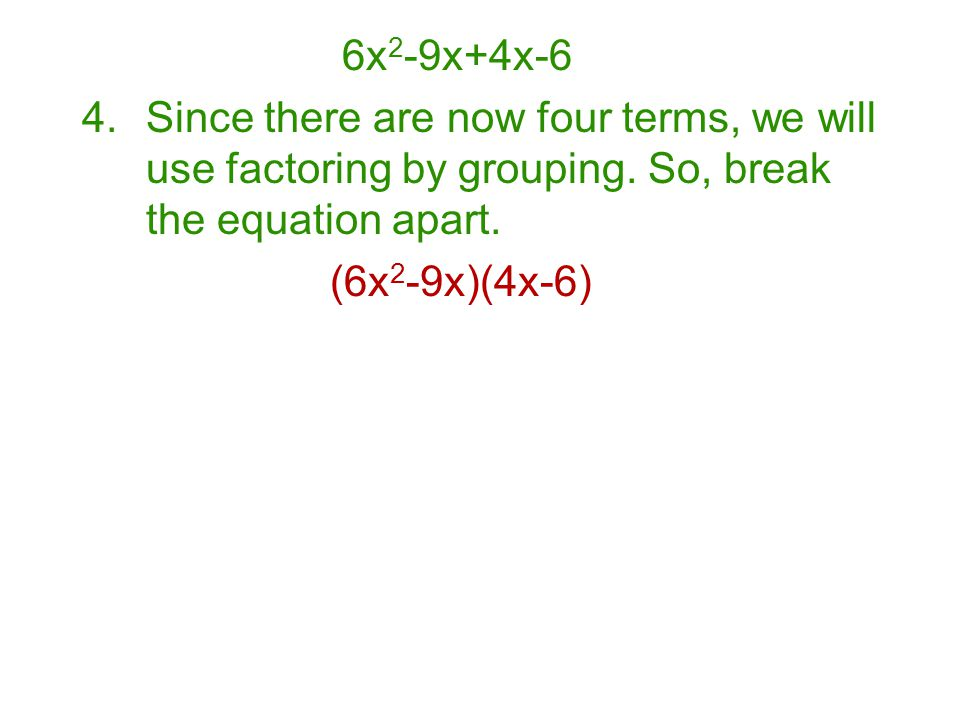 4.Since there are now four terms, we will use factoring by grouping. So, break the equation apart. (6x 2 -9x)(4x-6)