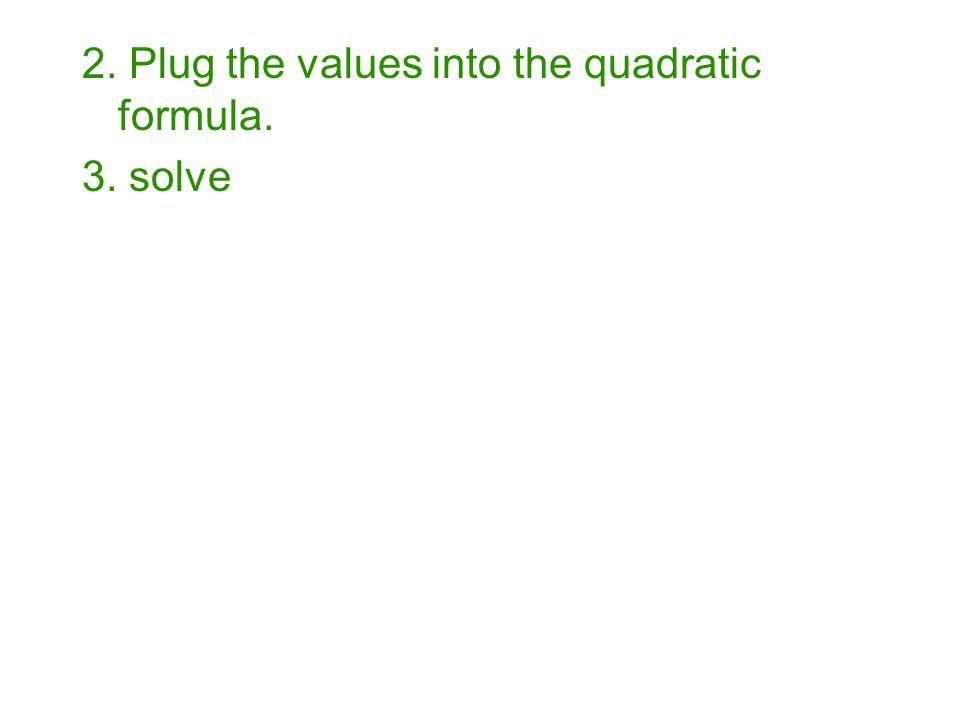 2. Plug the values into the quadratic formula. 3. solve
