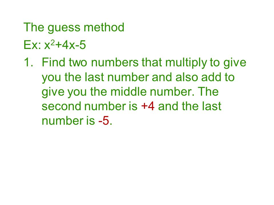 The guess method Ex: x 2 +4x-5 1.Find two numbers that multiply to give you the last number and also add to give you the middle number. The second num