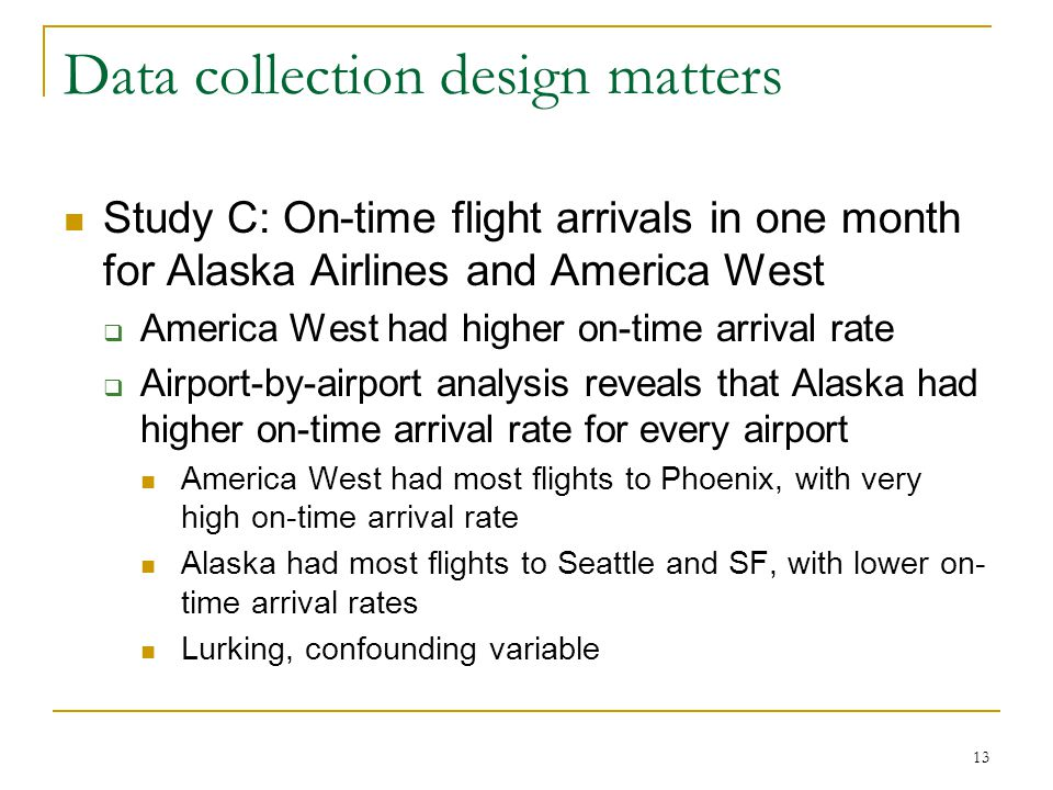 13 Data collection design matters Study C: On-time flight arrivals in one month for Alaska Airlines and America West  America West had higher on-time arrival rate  Airport-by-airport analysis reveals that Alaska had higher on-time arrival rate for every airport America West had most flights to Phoenix, with very high on-time arrival rate Alaska had most flights to Seattle and SF, with lower on- time arrival rates Lurking, confounding variable