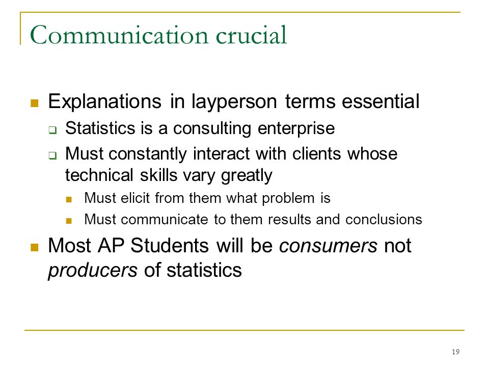 19 Communication crucial Explanations in layperson terms essential  Statistics is a consulting enterprise  Must constantly interact with clients whose technical skills vary greatly Must elicit from them what problem is Must communicate to them results and conclusions Most AP Students will be consumers not producers of statistics