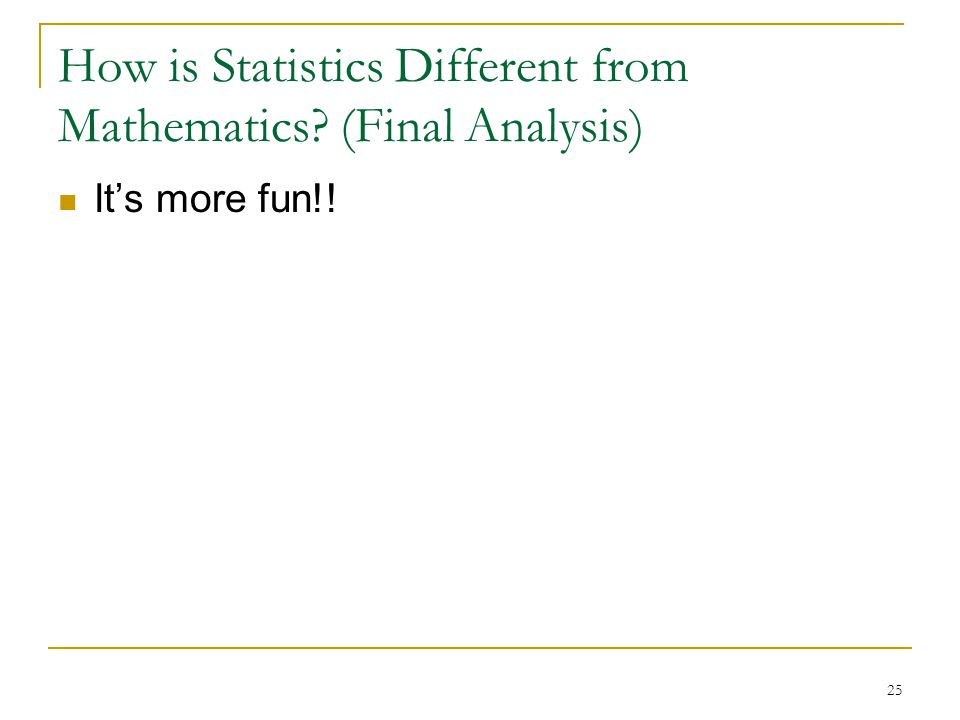 25 How is Statistics Different from Mathematics (Final Analysis) It's more fun!!