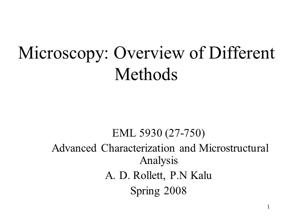 1 Microscopy: Overview of Different Methods EML 5930 (27-750) Advanced Characterization and Microstructural Analysis A. D. Rollett, P.N Kalu Spring 20