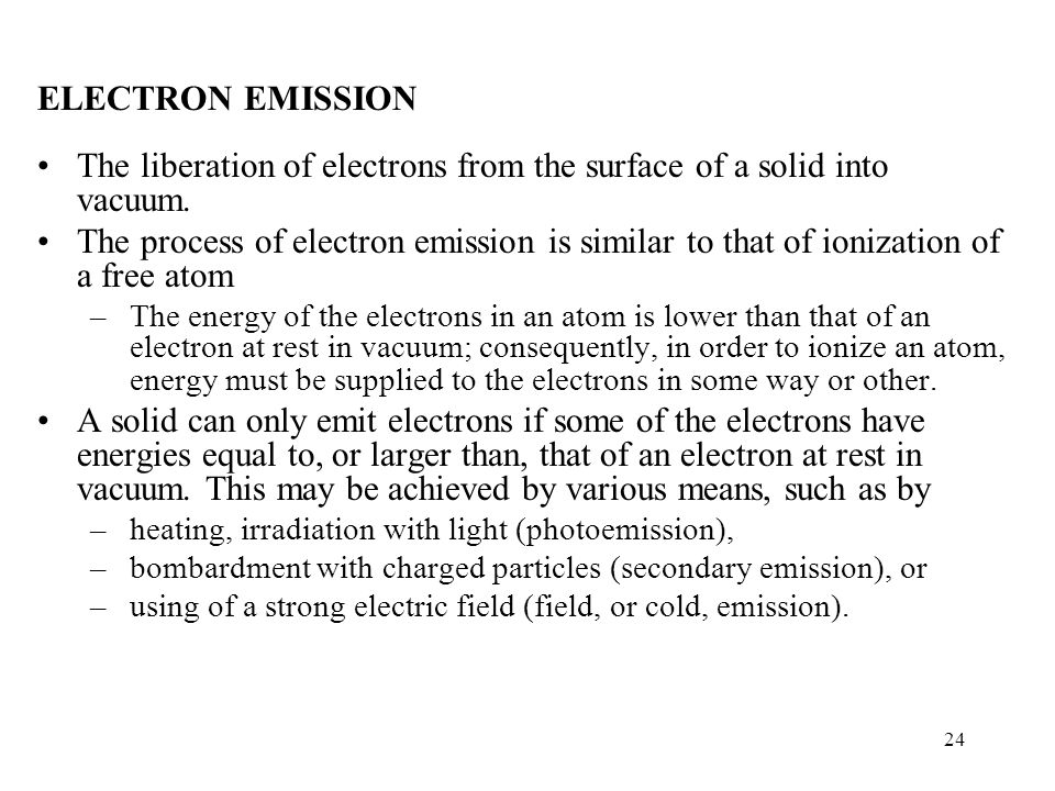 24 ELECTRON EMISSION The liberation of electrons from the surface of a solid into vacuum. The process of electron emission is similar to that of ioniz