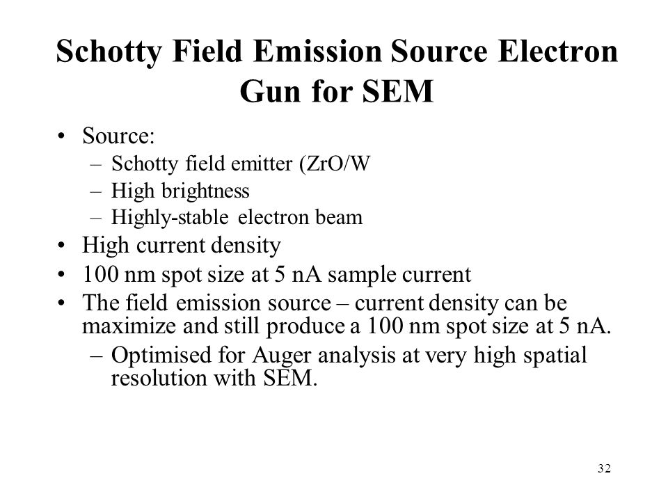 32 Schotty Field Emission Source Electron Gun for SEM Source: –Schotty field emitter (ZrO/W –High brightness –Highly-stable electron beam High current