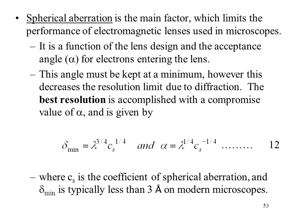 53 Spherical aberration is the main factor, which limits the performance of electromagnetic lenses used in microscopes. –It is a function of the lens