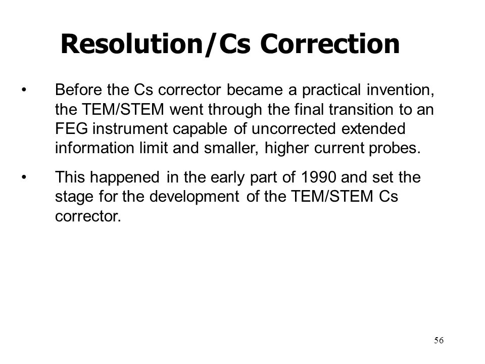 56 Before the Cs corrector became a practical invention, the TEM/STEM went through the final transition to an FEG instrument capable of uncorrected ex