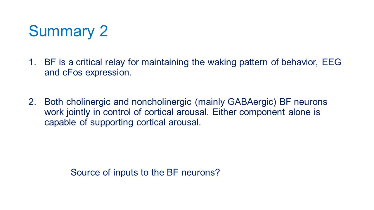 Summary 2 1.BF is a critical relay for maintaining the waking pattern of behavior, EEG and cFos expression. 2.Both cholinergic and noncholinergic (mai