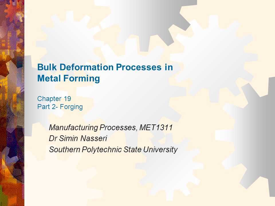 Bulk Deformation Processes in Metal Forming Chapter 19 Part 2- Forging Manufacturing Processes, MET1311 Dr Simin Nasseri Southern Polytechnic State Un
