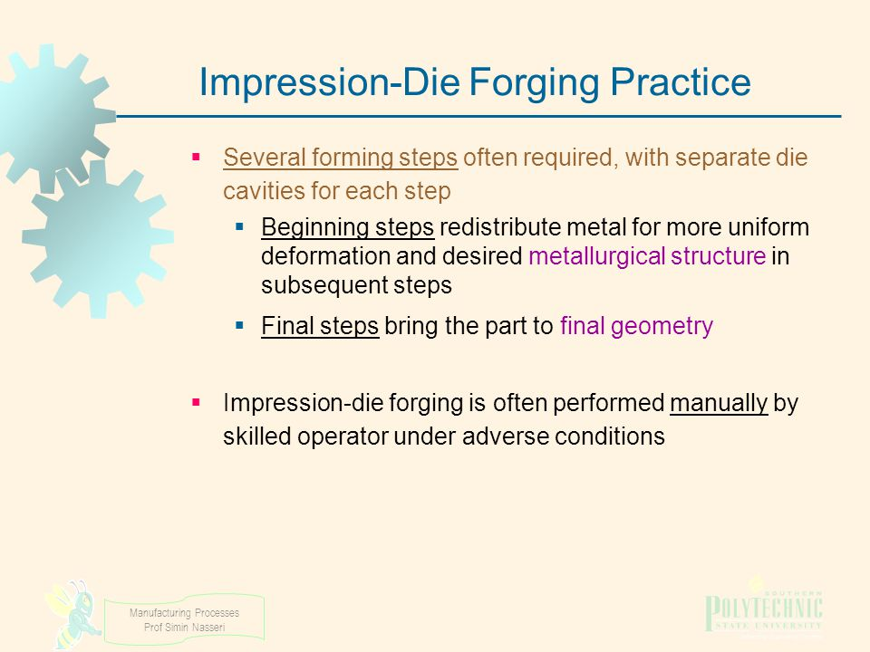 Manufacturing Processes Prof Simin Nasseri Impression ‑ Die Forging Practice  Several forming steps often required, with separate die cavities for ea