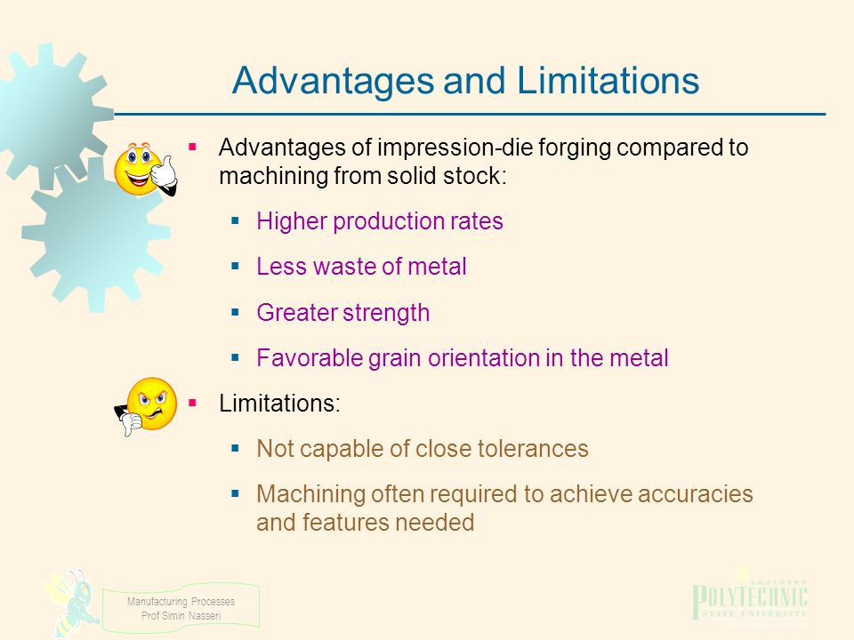 Manufacturing Processes Prof Simin Nasseri Advantages and Limitations  Advantages of impression-die forging compared to machining from solid stock: 