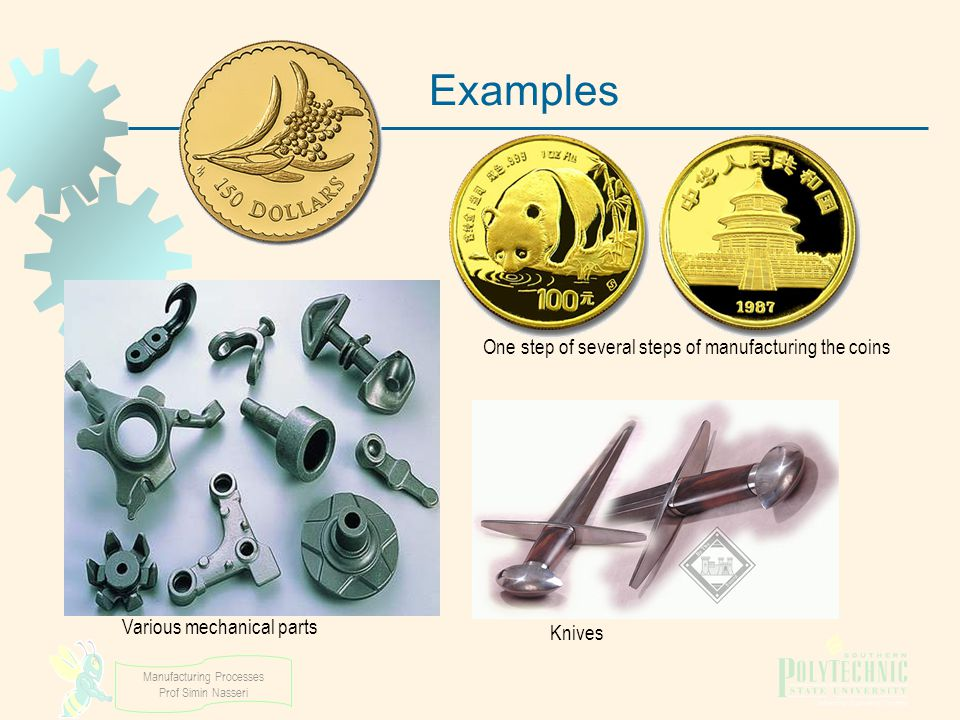 Manufacturing Processes Prof Simin Nasseri Examples One step of several steps of manufacturing the coins Knives Various mechanical parts