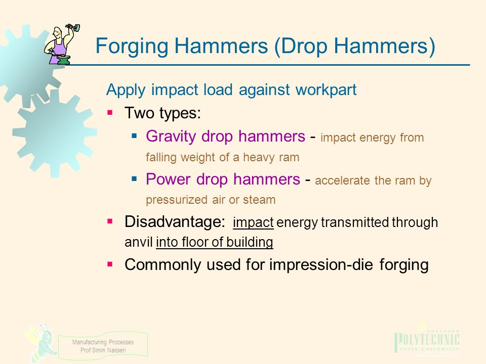 Manufacturing Processes Prof Simin Nasseri Forging Hammers (Drop Hammers) Apply impact load against workpart  Two types:  Gravity drop hammers - imp