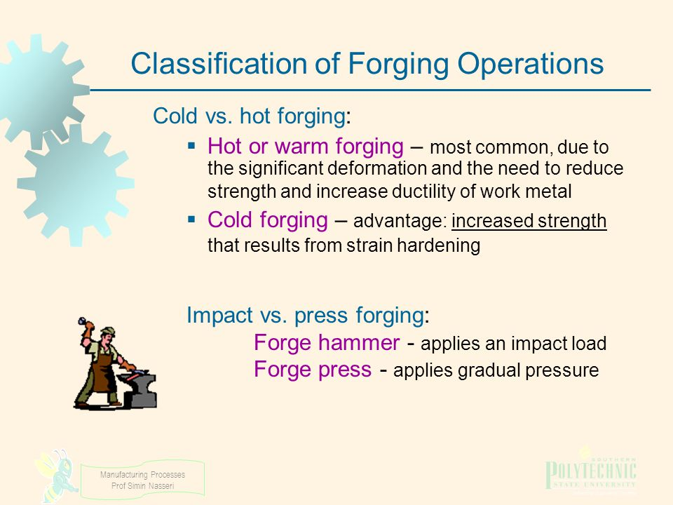 Manufacturing Processes Prof Simin Nasseri Classification of Forging Operations Cold vs. hot forging:  Hot or warm forging – most common, due to the