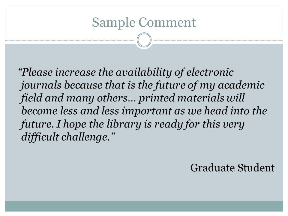 Sample Comment Please increase the availability of electronic journals because that is the future of my academic field and many others… printed materials will become less and less important as we head into the future.