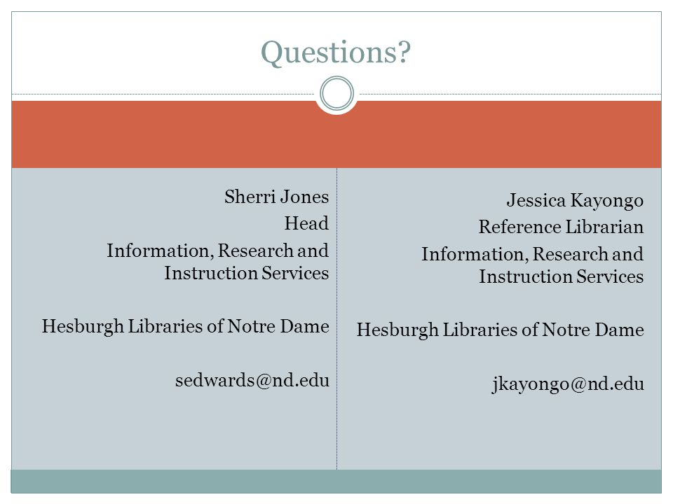 Sherri Jones Head Information, Research and Instruction Services Hesburgh Libraries of Notre Dame sedwards@nd.edu Jessica Kayongo Reference Librarian Information, Research and Instruction Services Hesburgh Libraries of Notre Dame jkayongo@nd.edu Questions?
