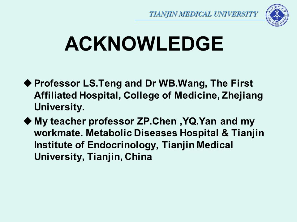 TIANJIN MEDICAL UNIVERSITY ACKNOWLEDGE  Professor LS.Teng and Dr WB.Wang, The First Affiliated Hospital, College of Medicine, Zhejiang University. 