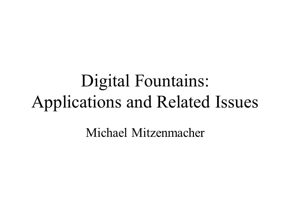 Digital Fountains: Applications and Related Issues Michael Mitzenmacher
