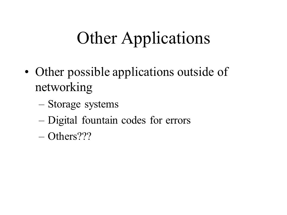 Other Applications Other possible applications outside of networking –Storage systems –Digital fountain codes for errors –Others???