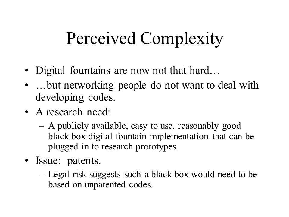 Perceived Complexity Digital fountains are now not that hard… …but networking people do not want to deal with developing codes.